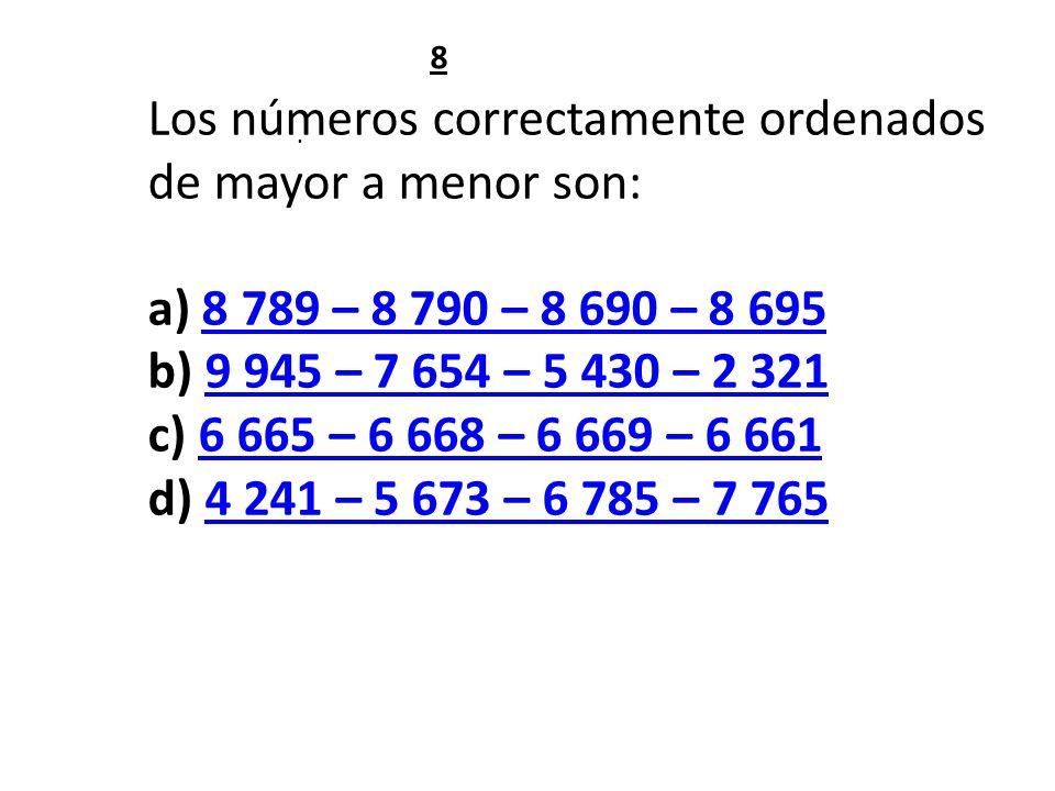 . Los números correctamente ordenados de mayor a menor son: a) 8 789 – 8 790 – 8 690 – 8 6958 789 – 8 790 – 8 690 – 8 695 b) 9 945 – 7 654 – 5 430 – 2 3219 945 – 7 654 – 5 430 – 2 321 c) 6 665 – 6 668 – 6 669 – 6 6616 665 – 6 668 – 6 669 – 6 661 d) 4 241 – 5 673 – 6 785 – 7 7654 241 – 5 673 – 6 785 – 7 765 8