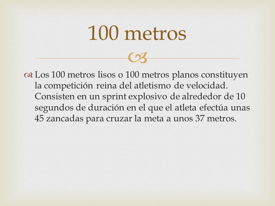 Los 100 metros lisos o 100 metros planos constituyen la competición reina del atletismo de velocidad. Consisten en un sprint explosivo de alrededor de