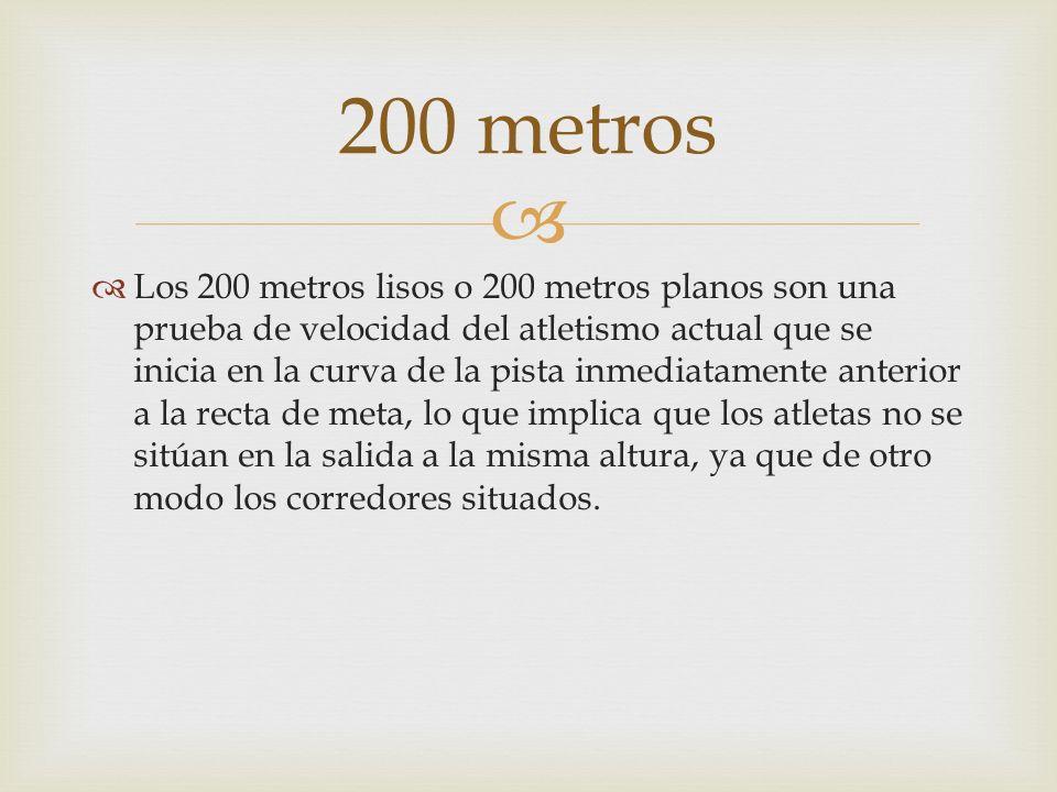 Los 200 metros lisos o 200 metros planos son una prueba de velocidad del atletismo actual que se inicia en la curva de la pista inmediatamente anterio