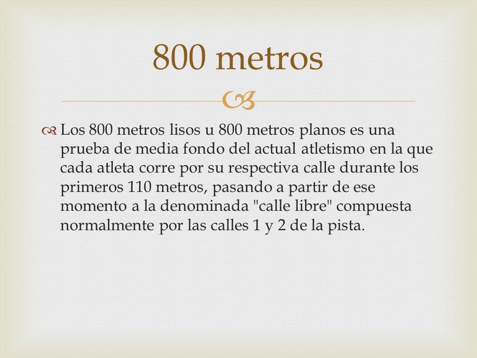 Los 800 metros lisos u 800 metros planos es una prueba de media fondo del actual atletismo en la que cada atleta corre por su respectiva calle durante