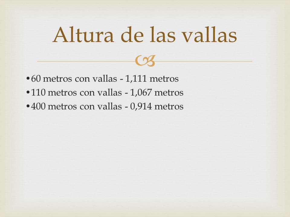 60 metros con vallas - 1,111 metros 110 metros con vallas - 1,067 metros 400 metros con vallas - 0,914 metros Altura de las vallas