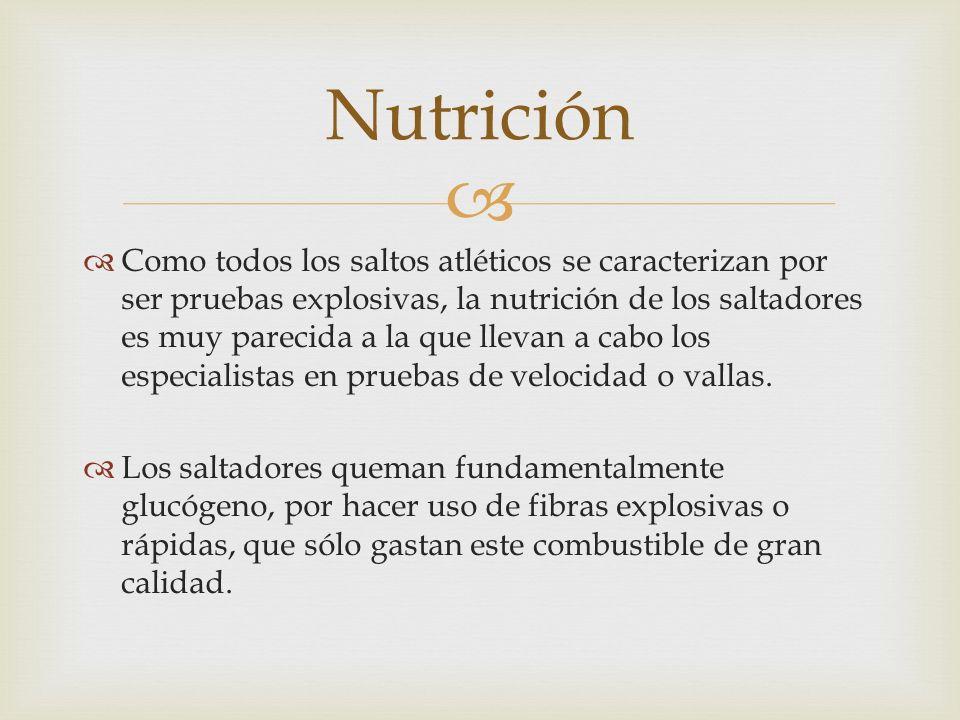 Como todos los saltos atléticos se caracterizan por ser pruebas explosivas, la nutrición de los saltadores es muy parecida a la que llevan a cabo los