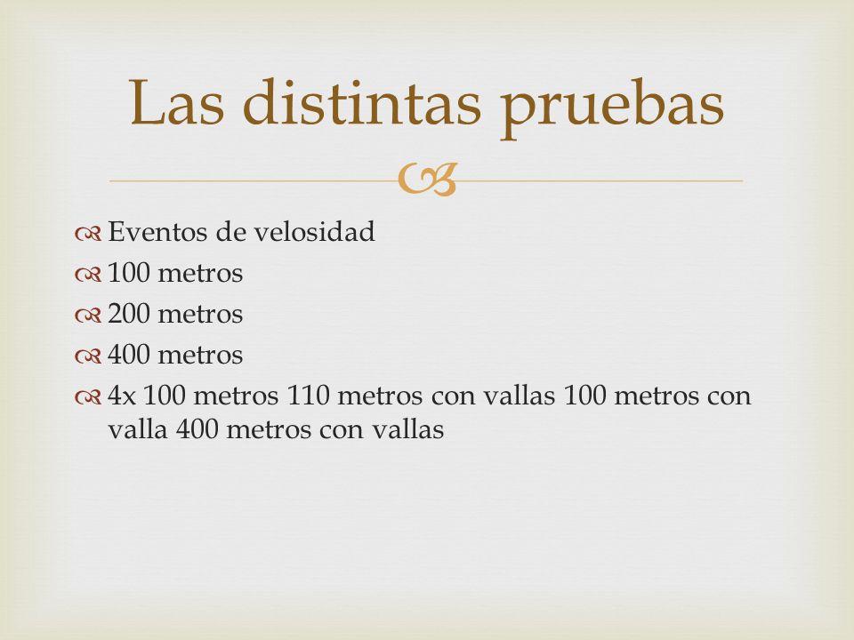 Eventos de velosidad 100 metros 200 metros 400 metros 4x 100 metros 110 metros con vallas 100 metros con valla 400 metros con vallas Las distintas pru