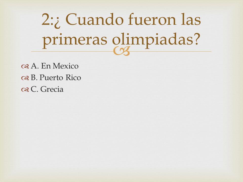 A. En Mexico B. Puerto Rico C. Grecia 2:¿ Cuando fueron las primeras olimpiadas?