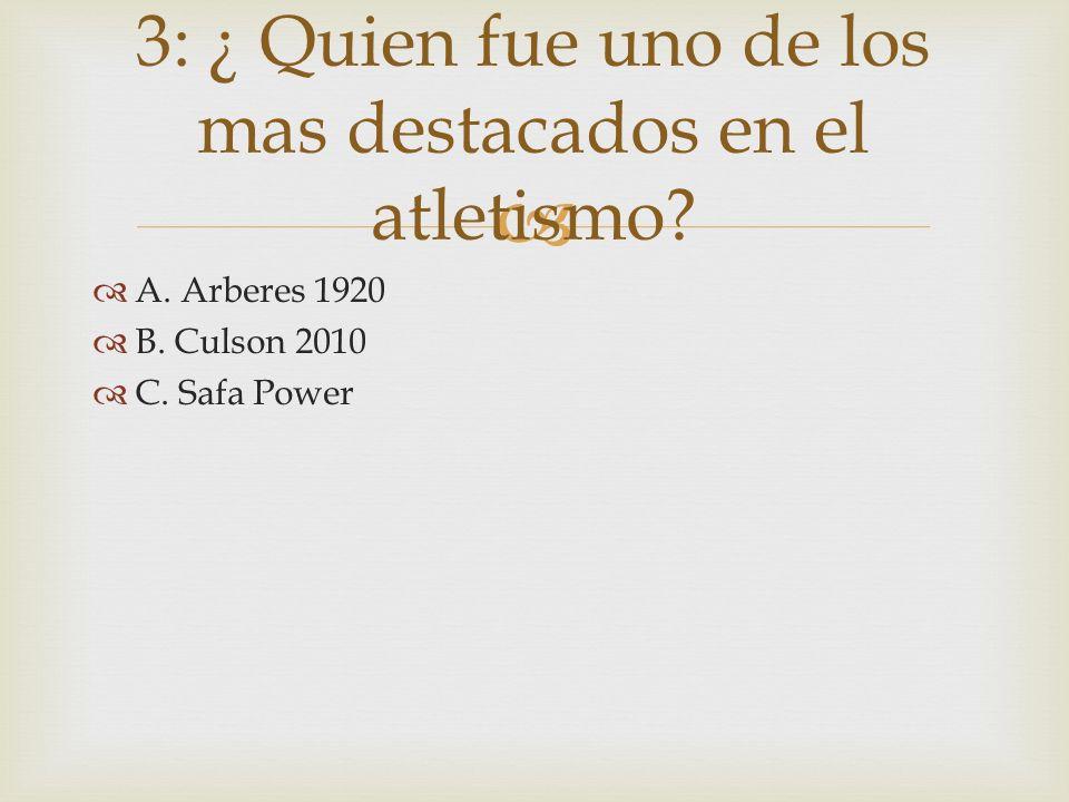 A. Arberes 1920 B. Culson 2010 C. Safa Power 3: ¿ Quien fue uno de los mas destacados en el atletismo?