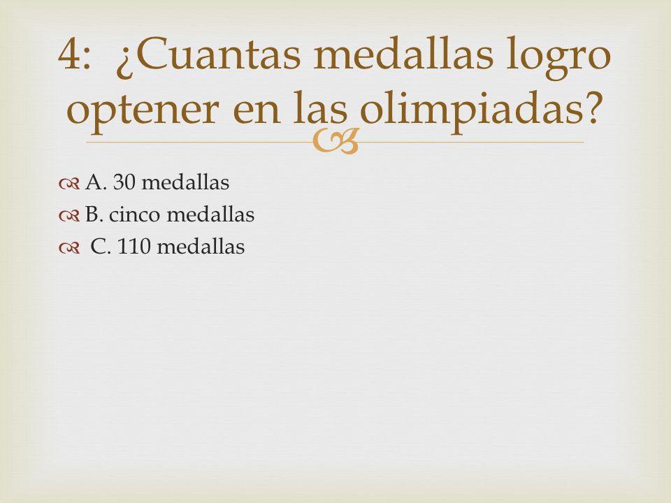 A. 30 medallas B. cinco medallas C. 110 medallas 4: ¿Cuantas medallas logro optener en las olimpiadas?