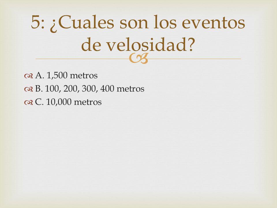 A. 1,500 metros B. 100, 200, 300, 400 metros C. 10,000 metros 5: ¿Cuales son los eventos de velosidad?