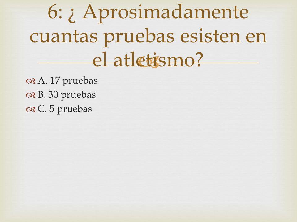 A. 17 pruebas B. 30 pruebas C. 5 pruebas 6: ¿ Aprosimadamente cuantas pruebas esisten en el atletismo?