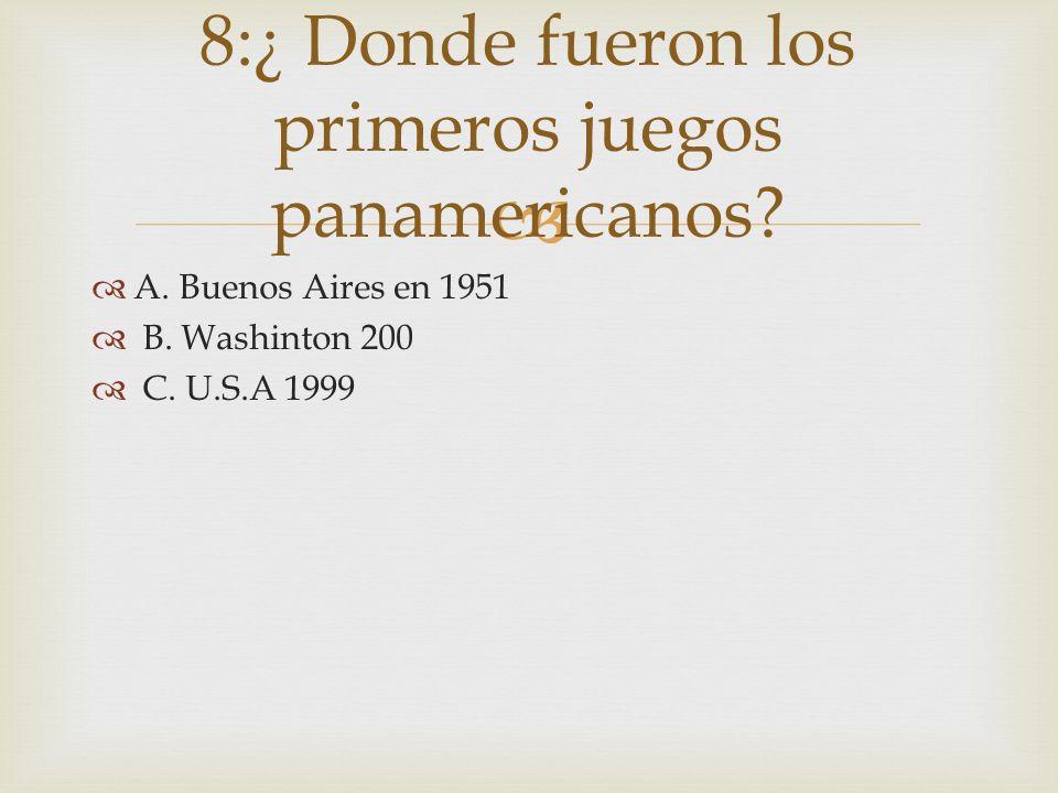 A. Buenos Aires en 1951 B. Washinton 200 C. U.S.A 1999 8:¿ Donde fueron los primeros juegos panamericanos?