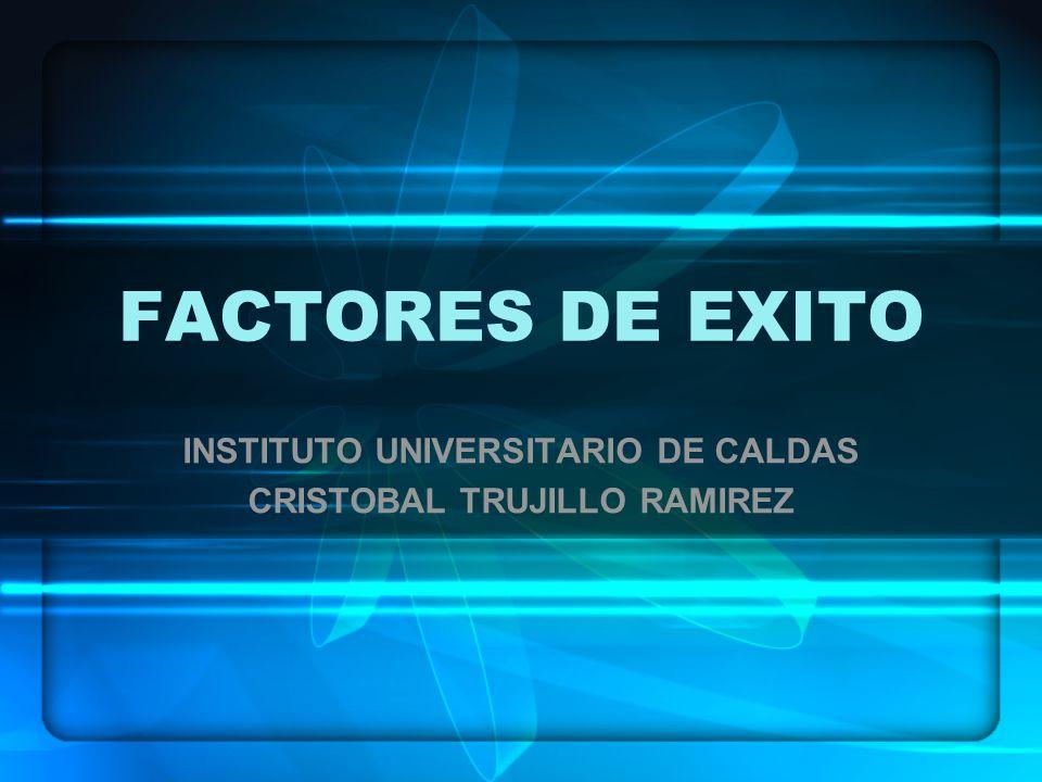 FACTORES DE EXITO INSTITUTO UNIVERSITARIO DE CALDAS CRISTOBAL TRUJILLO RAMIREZ