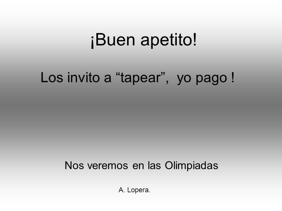 ¡Buen apetito! Nos veremos en las Olimpiadas Los invito a tapear, yo pago ! A. Lopera.