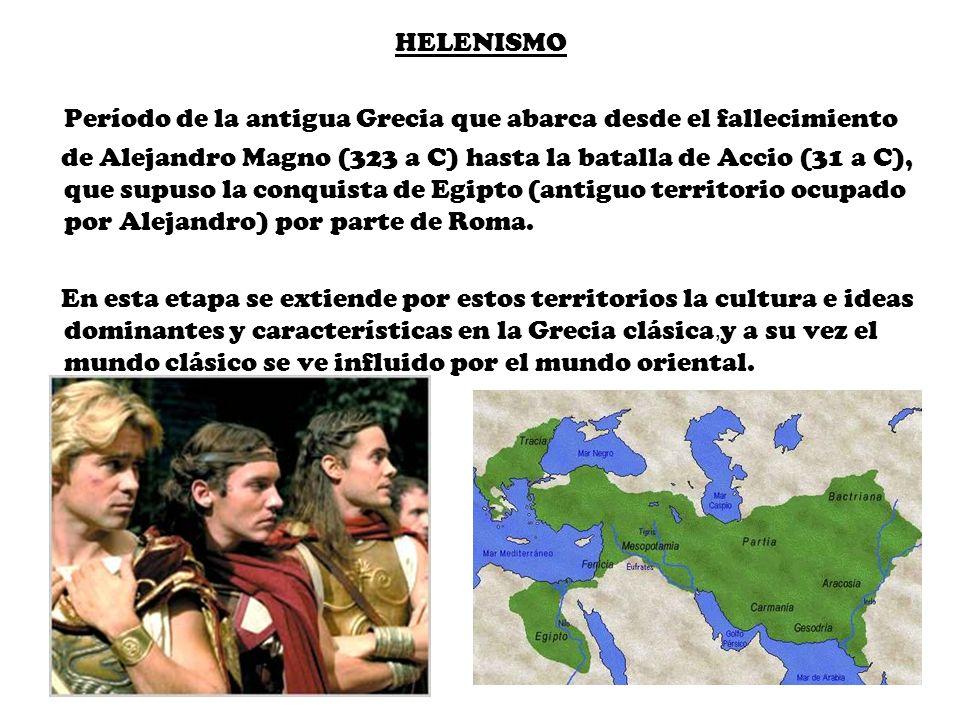 HELENISMO Período de la antigua Grecia que abarca desde el fallecimiento de Alejandro Magno (323 a C) hasta la batalla de Accio (31 a C), que supuso l
