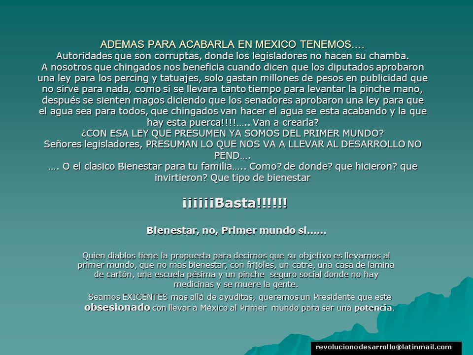 ADEMAS PARA ACABARLA EN MEXICO TENEMOS…. Autoridades que son corruptas, donde los legisladores no hacen su chamba. A nosotros que chingados nos benefi
