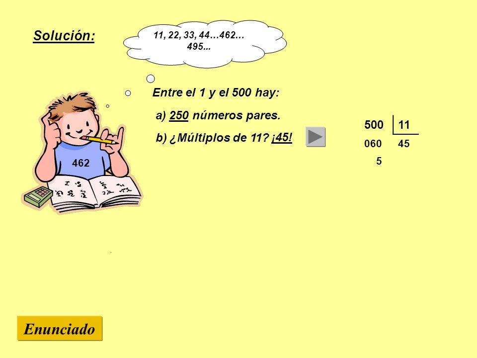 462 Entre el 1 y el 500 hay: a) 250 números pares. b) ¿Múltiplos de 11? 50011 06045 5 Enunciado Solución: ¡45! 11, 22, 33, 44…462… 495...