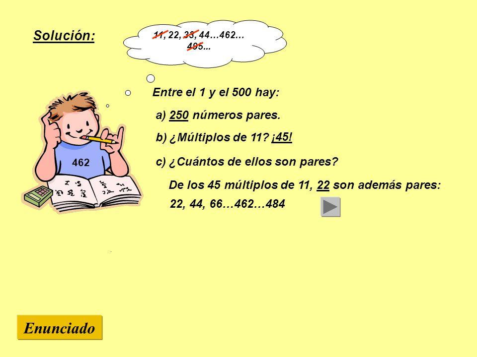 462 Entre el 1 y el 500 hay: a) 250 números pares. c) ¿Cuántos de ellos son pares? Enunciado Solución: b) ¿Múltiplos de 11? ¡45! 11, 22, 33, 44…462… 4