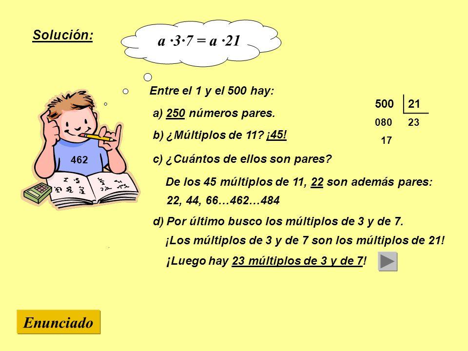 462 Entre el 1 y el 500 hay: a) 250 números pares. d) Por último busco los múltiplos de 3 y de 7. 50021 08023 17 Enunciado Solución: ¡ Luego hay 23 mú