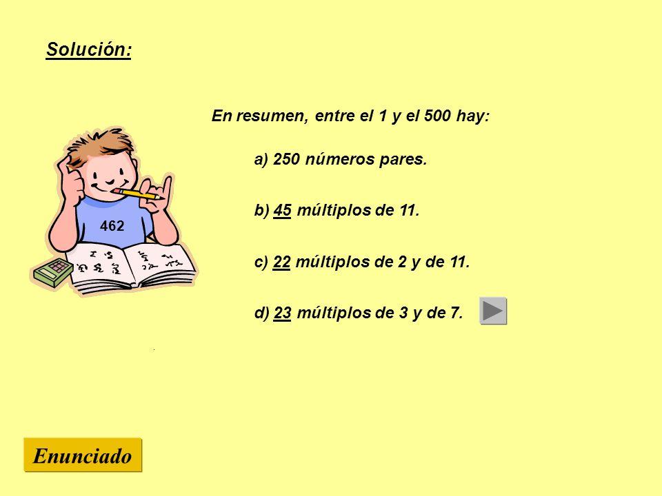 462 En resumen, entre el 1 y el 500 hay: b) 45 múltiplos de 11. c) 22 múltiplos de 2 y de 11. d) 23 múltiplos de 3 y de 7. Enunciado Solución: a) 250