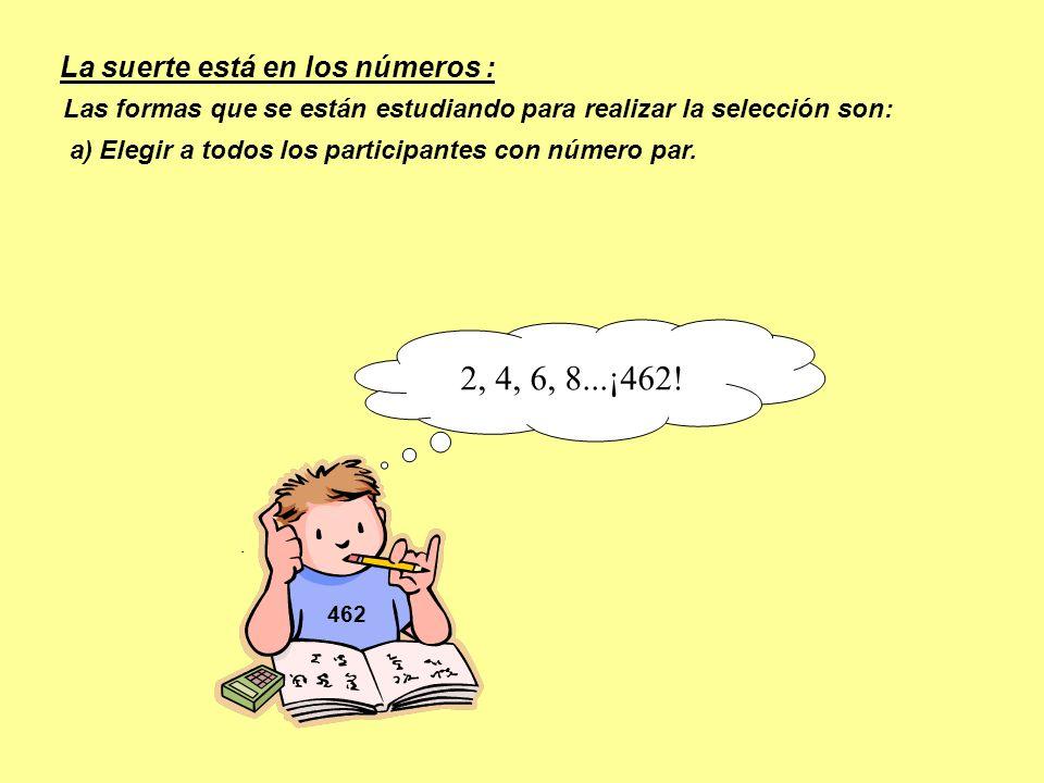 462 Las formas que se están estudiando para realizar la selección son: a) Elegir a todos los participantes con número par. 2, 4, 6, 8...¡462! La suert