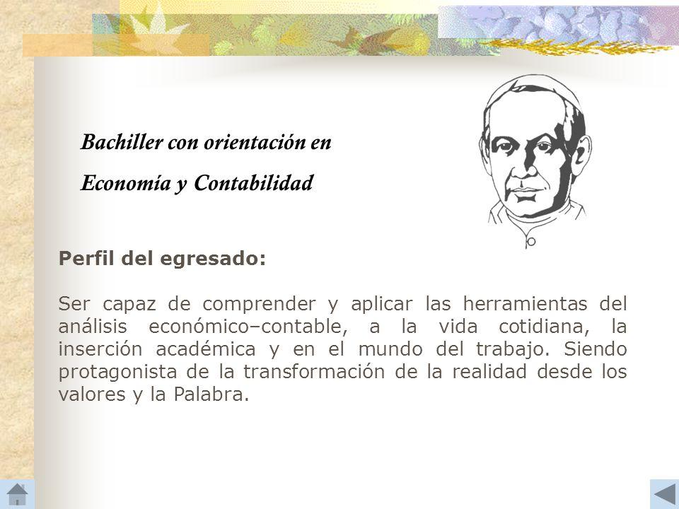 Bachiller con orientación en Economía y Contabilidad Perfil del egresado: Ser capaz de comprender y aplicar las herramientas del análisis económico–co