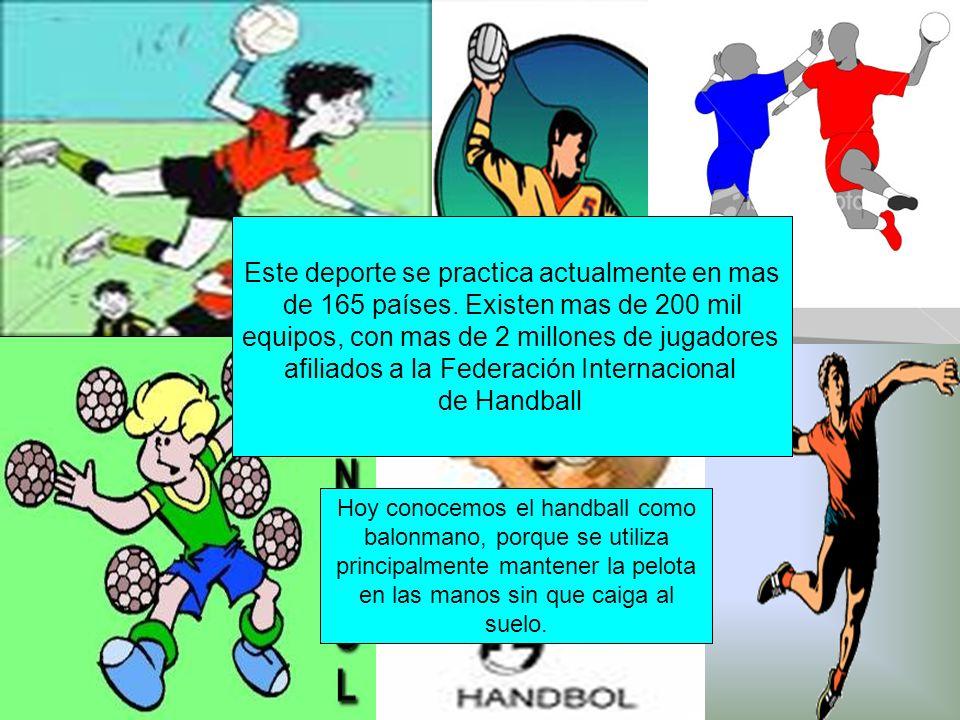 Hoy conocemos el handball como balonmano, porque se utiliza principalmente mantener la pelota en las manos sin que caiga al suelo.