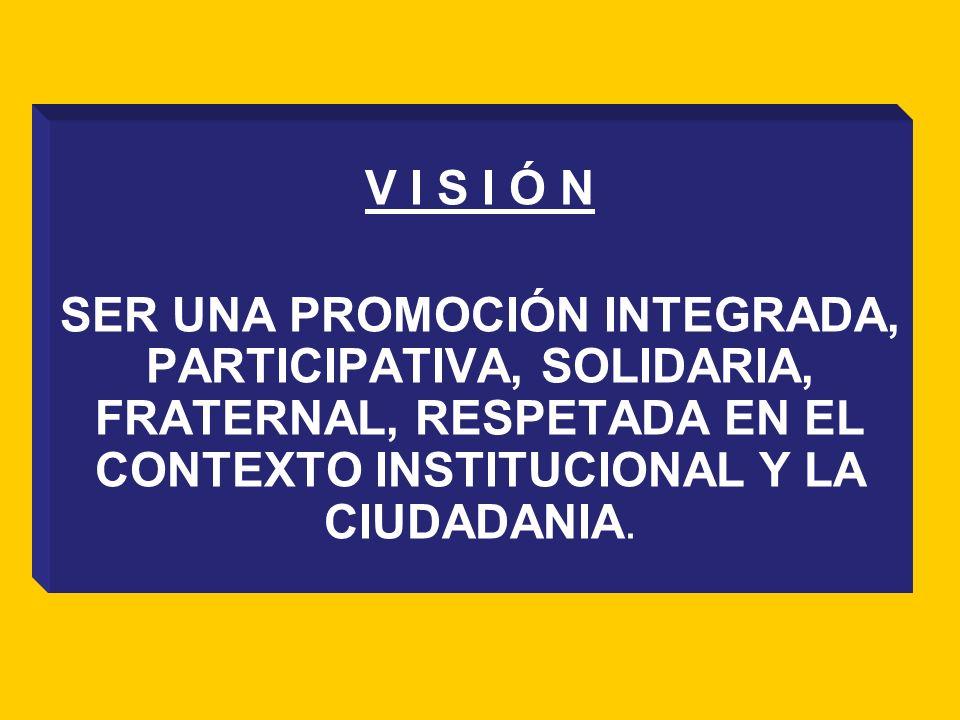 V I S I Ó N SER UNA PROMOCIÓN INTEGRADA, PARTICIPATIVA, SOLIDARIA, FRATERNAL, RESPETADA EN EL CONTEXTO INSTITUCIONAL Y LA CIUDADANIA.
