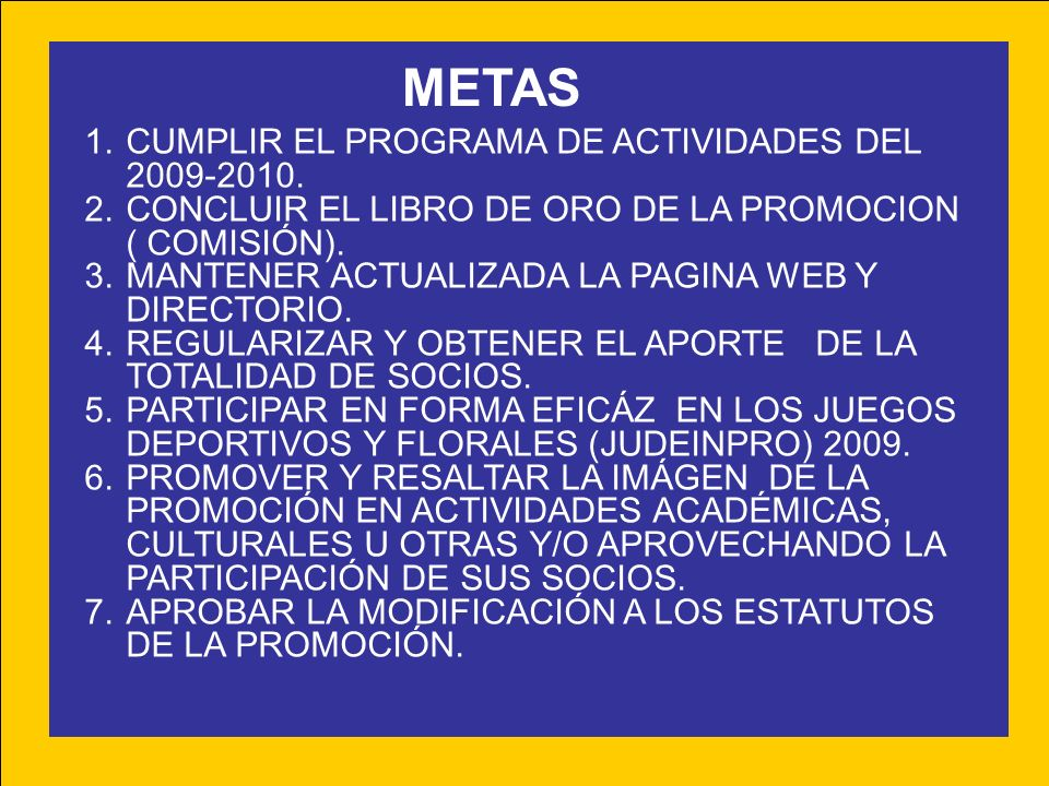 METAS 1.CUMPLIR EL PROGRAMA DE ACTIVIDADES DEL 2009-2010. 2.CONCLUIR EL LIBRO DE ORO DE LA PROMOCION ( COMISIÓN). 3.MANTENER ACTUALIZADA LA PAGINA WEB
