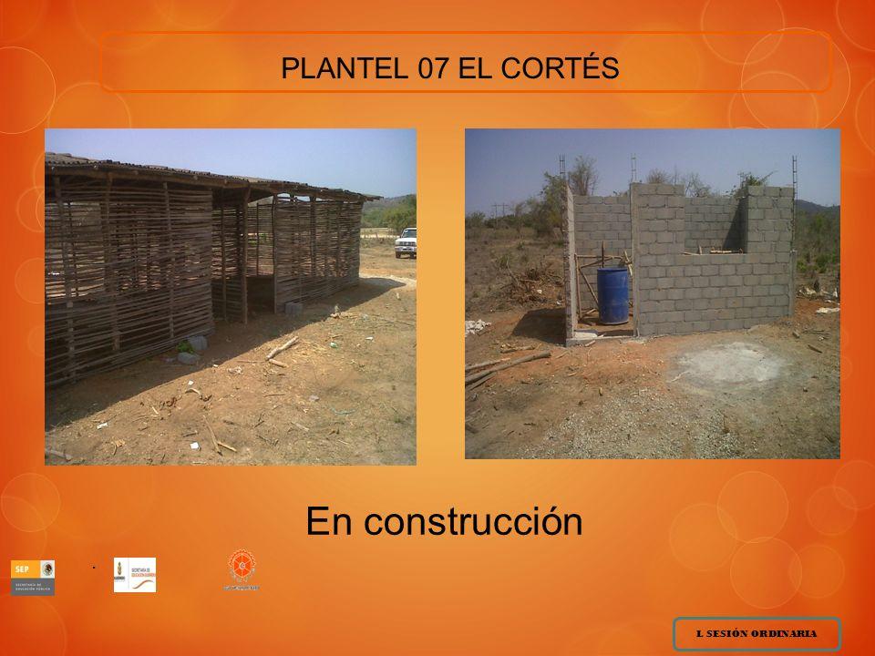 L SESIÓN ORDINARIA.. PLANTEL 07 EL CORTÉS En construcción