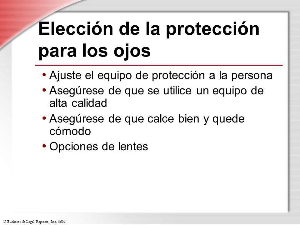 © Business & Legal Reports, Inc. 0606 Elección de la protección para los ojos Ajuste el equipo de protección a la persona Asegúrese de que se utilice