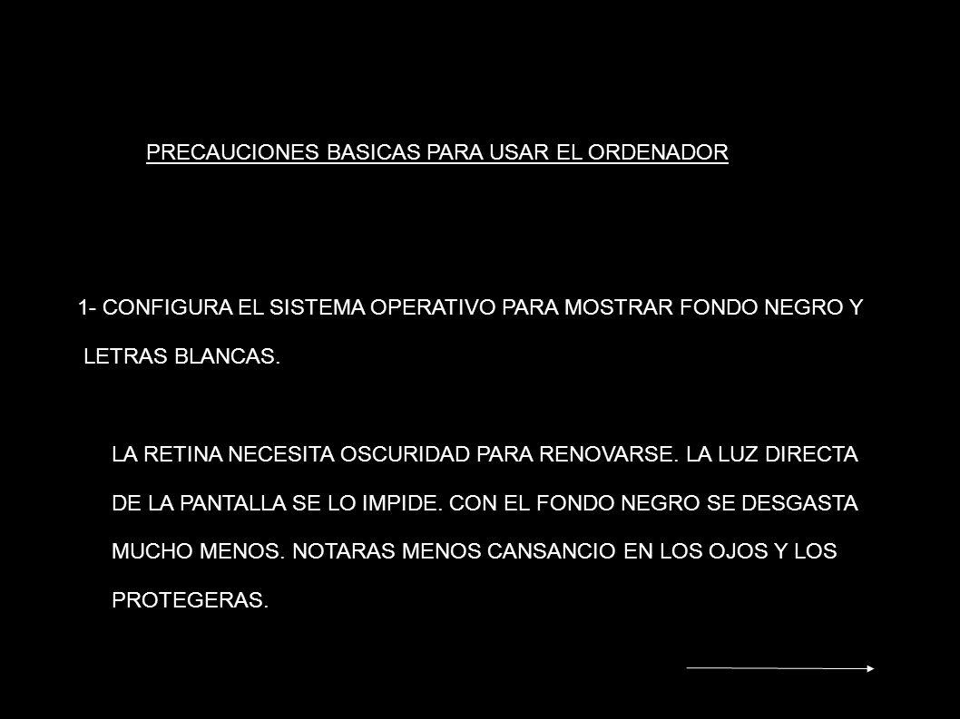 PRECAUCIONES BASICAS PARA USAR EL ORDENADOR 1- CONFIGURA EL SISTEMA OPERATIVO PARA MOSTRAR FONDO NEGRO Y LETRAS BLANCAS. LA RETINA NECESITA OSCURIDAD
