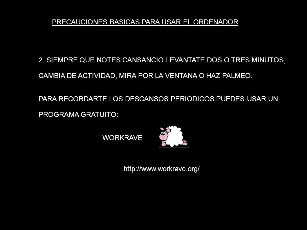 PRECAUCIONES BASICAS PARA USAR EL ORDENADOR 2. SIEMPRE QUE NOTES CANSANCIO LEVANTATE DOS O TRES MINUTOS, CAMBIA DE ACTIVIDAD, MIRA POR LA VENTANA O HA