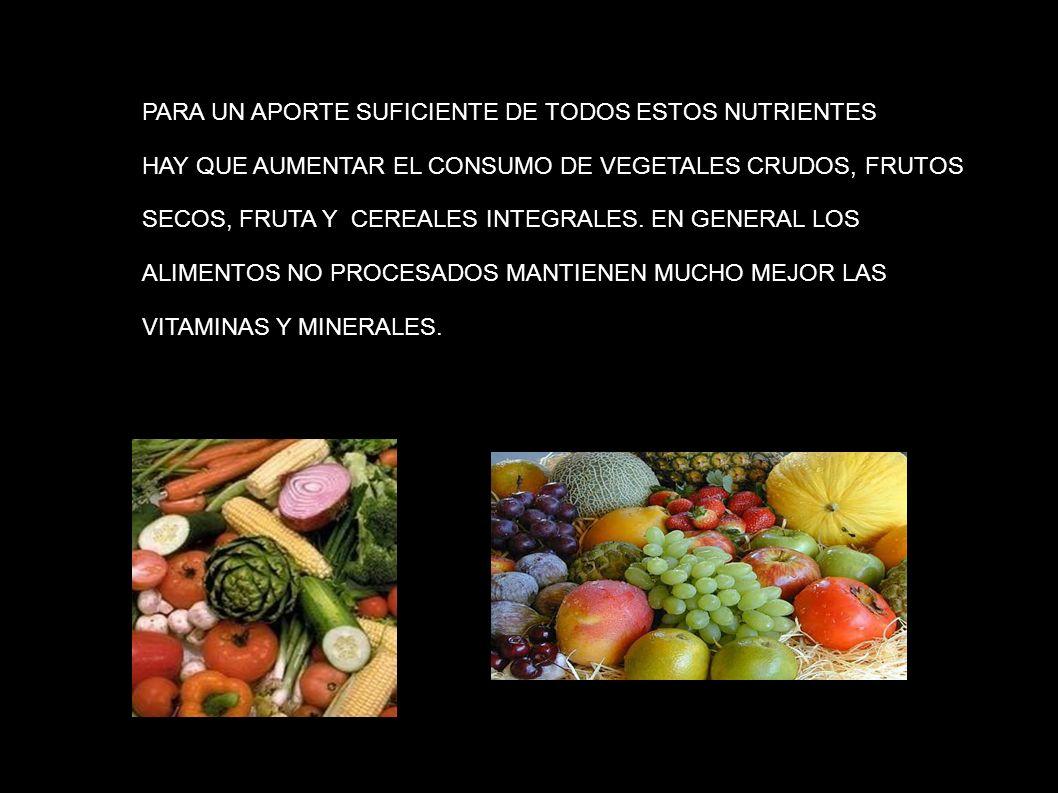 PARA UN APORTE SUFICIENTE DE TODOS ESTOS NUTRIENTES HAY QUE AUMENTAR EL CONSUMO DE VEGETALES CRUDOS, FRUTOS SECOS, FRUTA Y CEREALES INTEGRALES. EN GEN