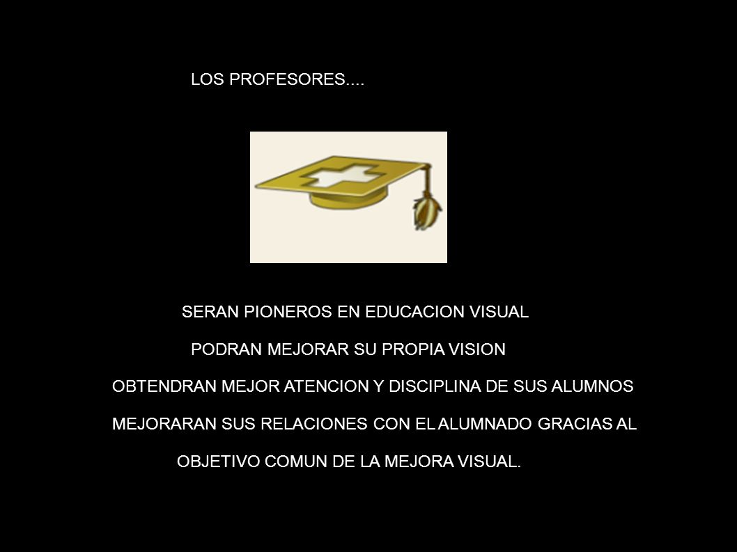 LOS PROFESORES: SERAN PIONEROS EN EDUCACION VISUAL PODRAN MEJORAR SU PROPIA VISION OBTENDRAN MEJOR ATENCION Y DISCIPLINA DE SUS ALUMNOS MEJORARAN SUS
