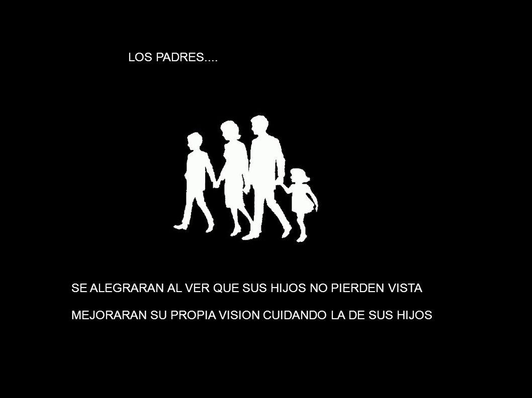 LOS PADRES.... SE ALEGRARAN AL VER QUE SUS HIJOS NO PIERDEN VISTA MEJORARAN SU PROPIA VISION CUIDANDO LA DE SUS HIJOS