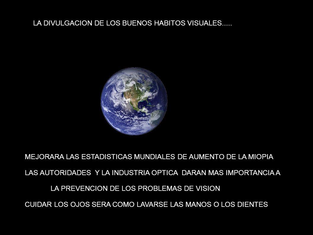 LA LA DIVULGACION DE LOS BUENOS HABITOS VISUALES..... MEJORARA LAS ESTADISTICAS MUNDIALES DE AUMENTO DE LA MIOPIA LAS AUTORIDADES Y LA INDUSTRIA OPTIC