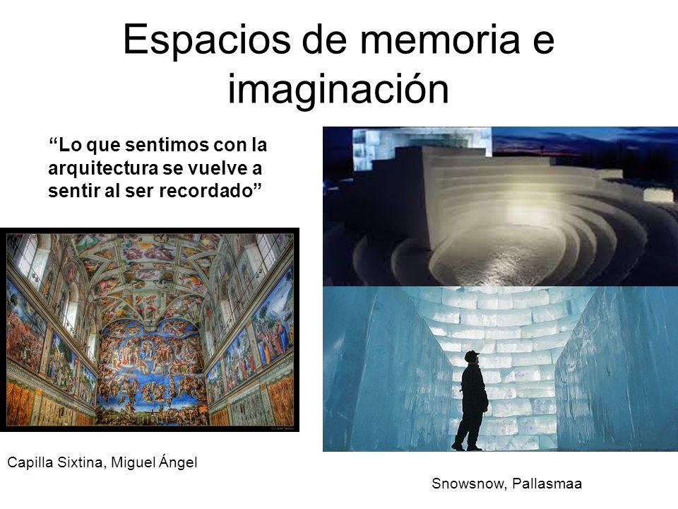Espacios de memoria e imaginación Lo que sentimos con la arquitectura se vuelve a sentir al ser recordado Capilla Sixtina, Miguel Ángel Snowsnow, Pall