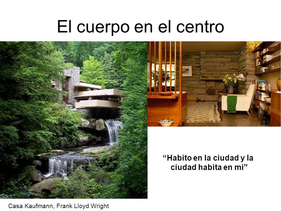 El cuerpo en el centro Habito en la ciudad y la ciudad habita en mí Casa Kaufmann, Frank Lloyd Wright