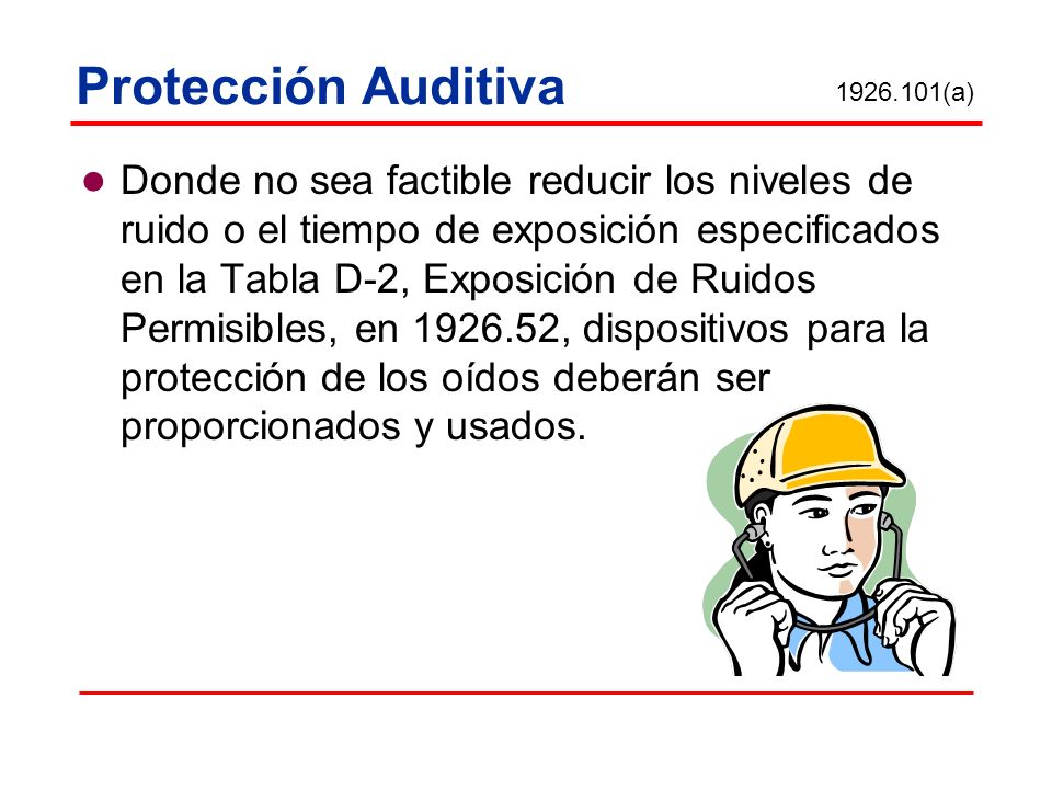 Protección Auditiva Donde no sea factible reducir los niveles de ruido o el tiempo de exposición especificados en la Tabla D-2, Exposición de Ruidos P