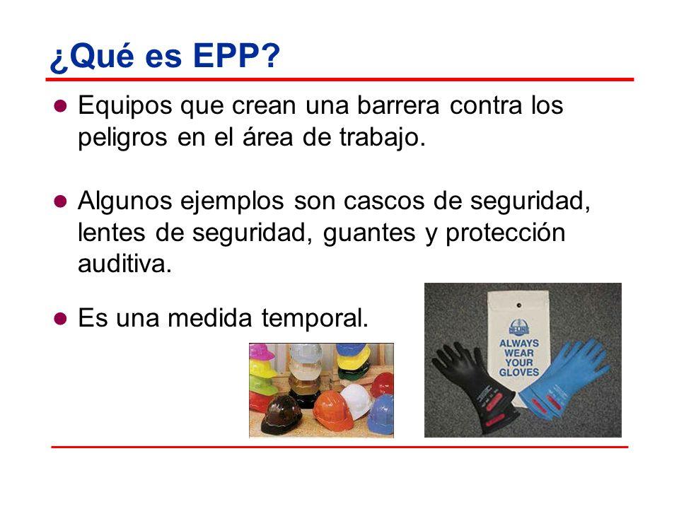¿Qué es EPP? Equipos que crean una barrera contra los peligros en el área de trabajo. Algunos ejemplos son cascos de seguridad, lentes de seguridad, g