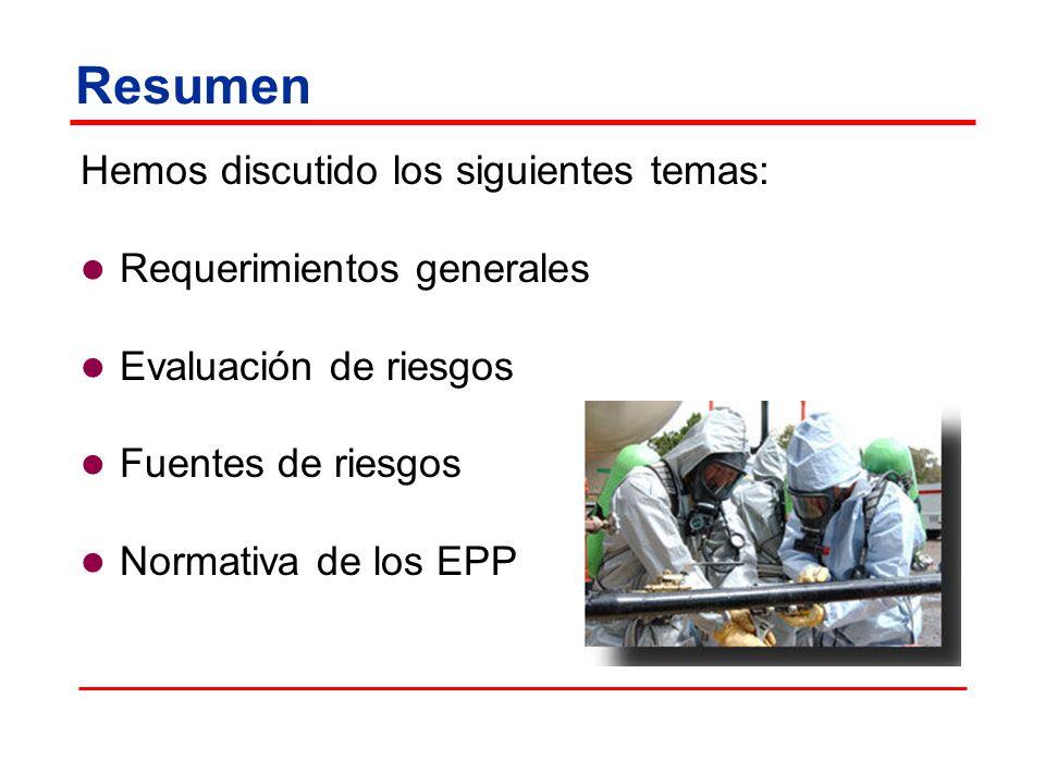 Resumen Hemos discutido los siguientes temas: Requerimientos generales Evaluación de riesgos Fuentes de riesgos Normativa de los EPP
