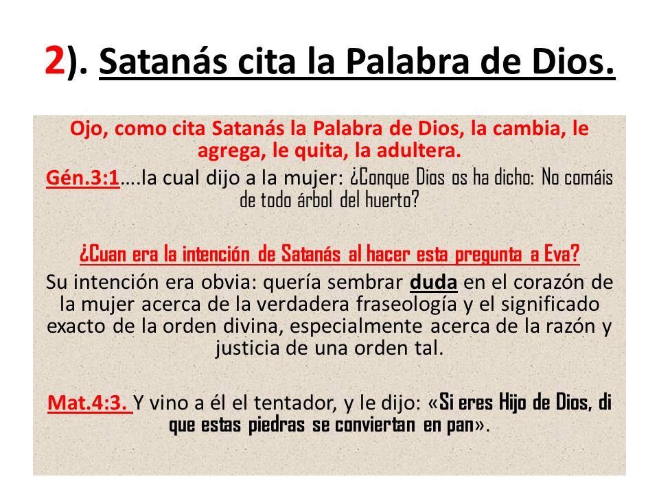 2 ). Satanás cita la Palabra de Dios. Ojo, como cita Satanás la Palabra de Dios, la cambia, le agrega, le quita, la adultera. Gén.3:1….la cual dijo a