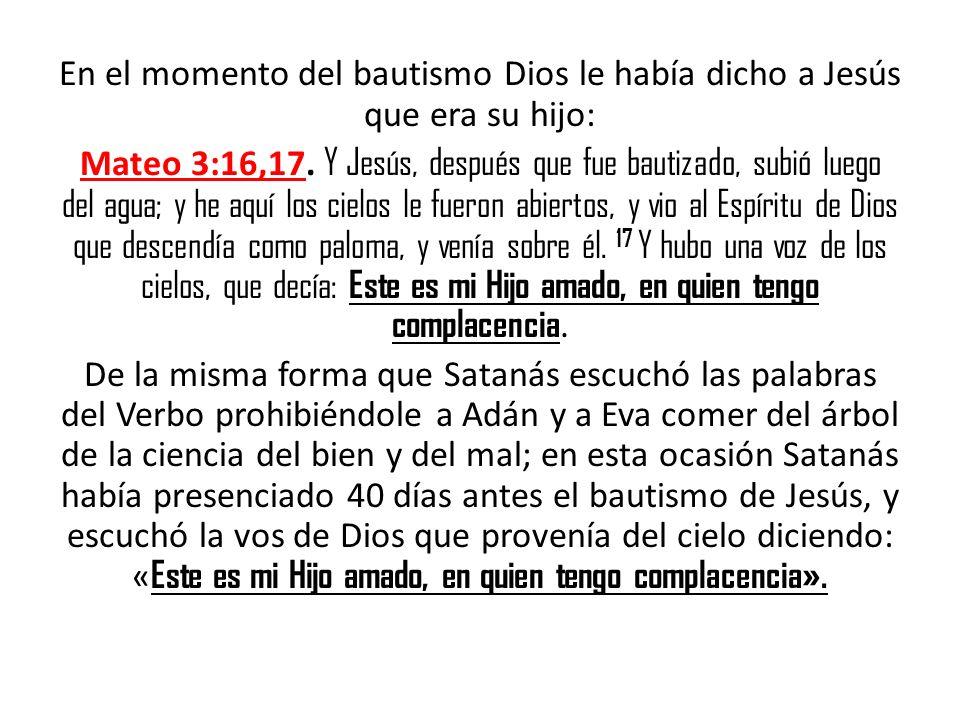 En el momento del bautismo Dios le había dicho a Jesús que era su hijo: Mateo 3:16,17. Y Jesús, después que fue bautizado, subió luego del agua; y he