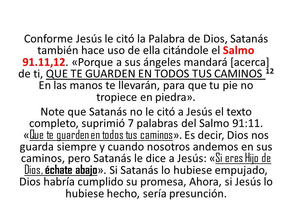 Conforme Jesús le citó la Palabra de Dios, Satanás también hace uso de ella citándole el Salmo 91.11,12. «Porque a sus ángeles mandará [acerca] de ti,