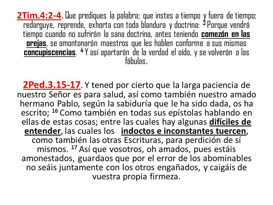 2Tim.4:2-4. Que prediques la palabra; que instes a tiempo y fuera de tiempo; redarguye, reprende, exhorta con toda blandura y doctrina: 3 Porque vendr