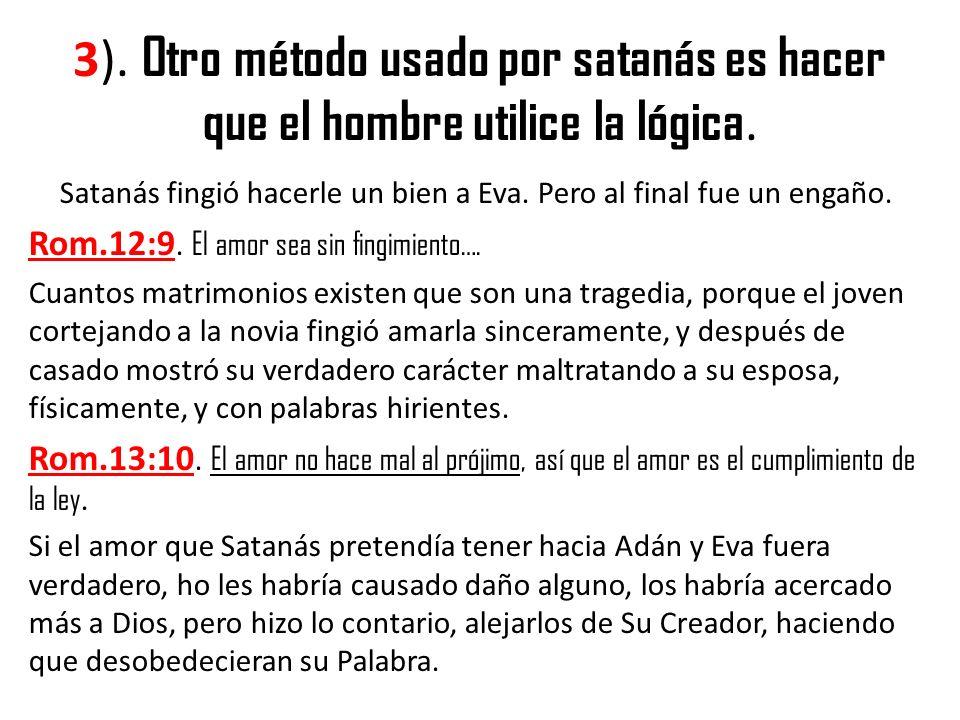3). Otro método usado por satanás es hacer que el hombre utilice la lógica. Satanás fingió hacerle un bien a Eva. Pero al final fue un engaño. Rom.12: