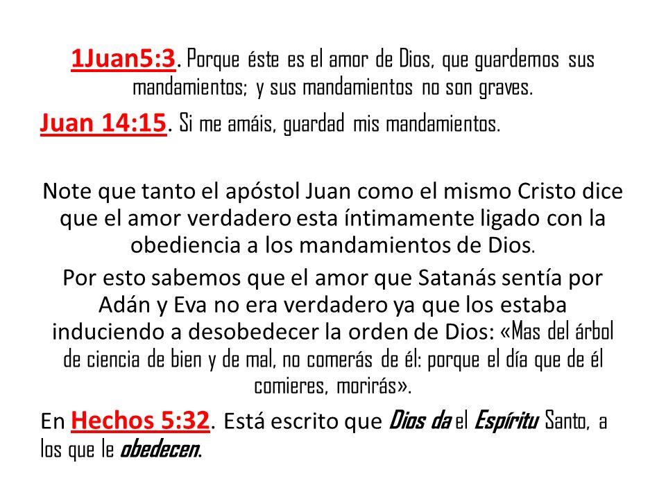 1Juan5:3. Porque éste es el amor de Dios, que guardemos sus mandamientos; y sus mandamientos no son graves. Juan 14:15. Si me amáis, guardad mis manda