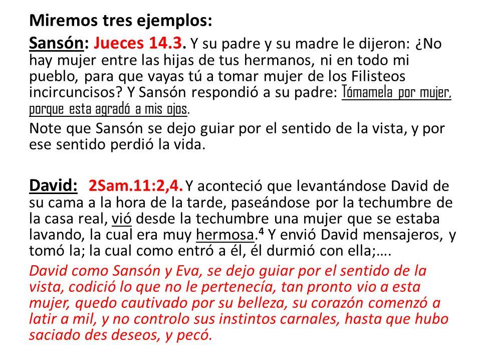 Miremos tres ejemplos: Sansón: Jueces 14.3. Y su padre y su madre le dijeron: ¿No hay mujer entre las hijas de tus hermanos, ni en todo mi pueblo, par