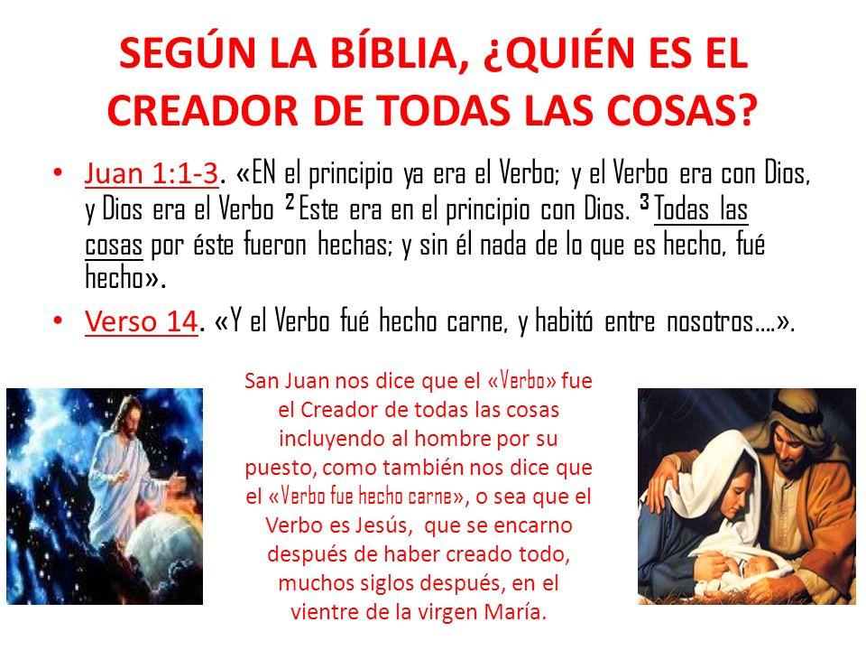 SEGÚN LA BÍBLIA, ¿QUIÉN ES EL CREADOR DE TODAS LAS COSAS? Juan 1:1-3. « EN el principio ya era el Verbo; y el Verbo era con Dios, y Dios era el Verbo