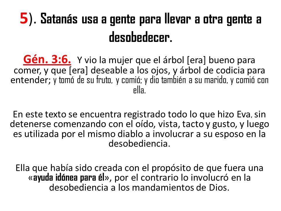 5 ). Satanás usa a gente para llevar a otra gente a desobedecer. Gén. 3:6. Y vio la mujer que el árbol [era] bueno para comer, y que [era] deseable a