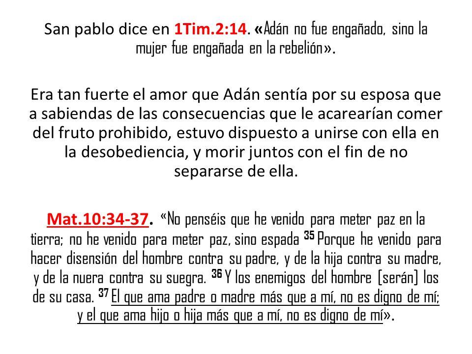 San pablo dice en 1Tim.2:14. « Adán no fue engañado, sino la mujer fue engañada en la rebelión ». Era tan fuerte el amor que Adán sentía por su esposa