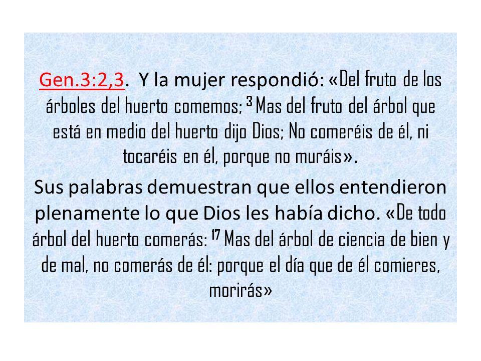 Gen.3:2,3. Y la mujer respondió: « Del fruto de los árboles del huerto comemos; 3 Mas del fruto del árbol que está en medio del huerto dijo Dios; No c